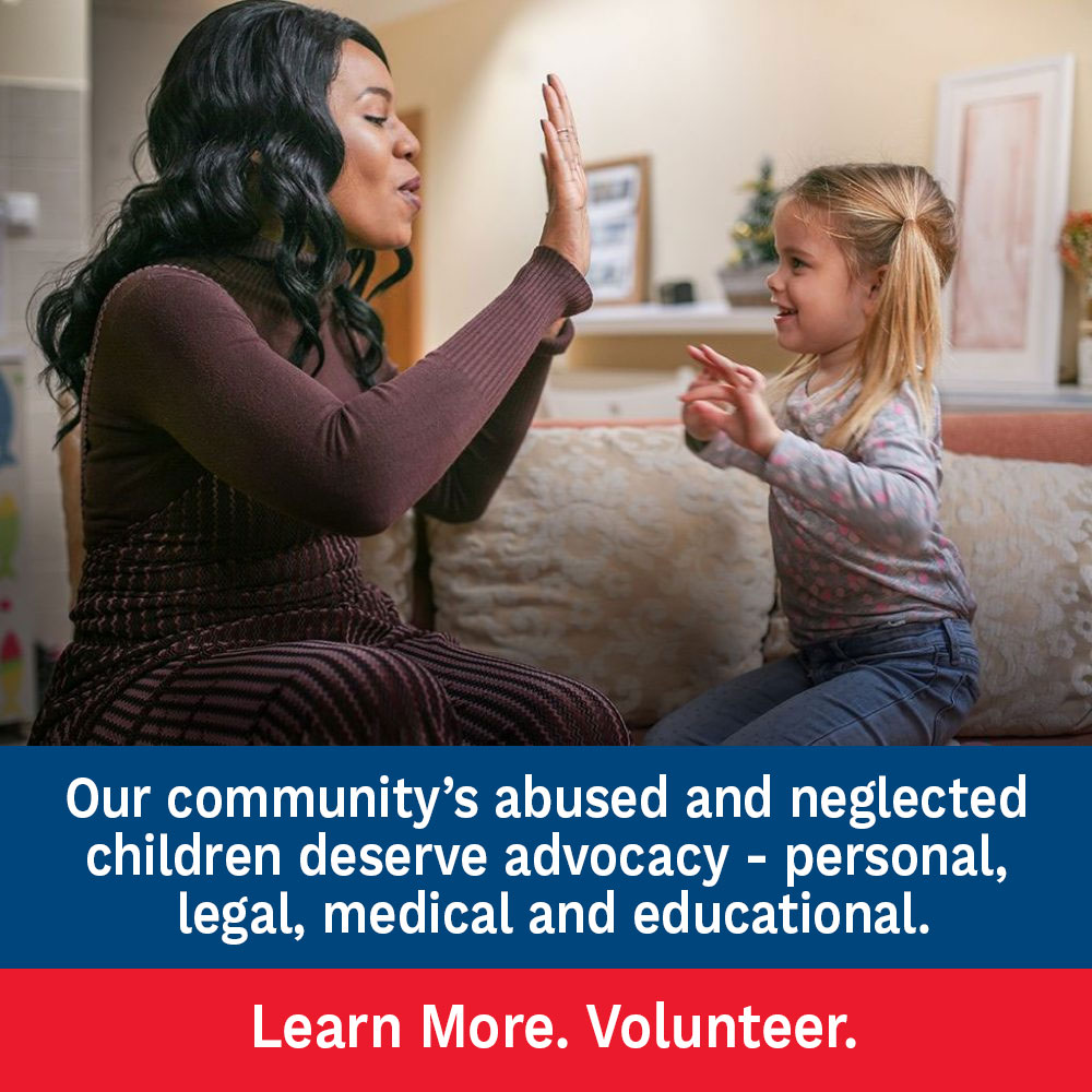 Our community's abused and neglected children deserve advocacy - personal, legal, medical and educational. Learn More. Volunteer.